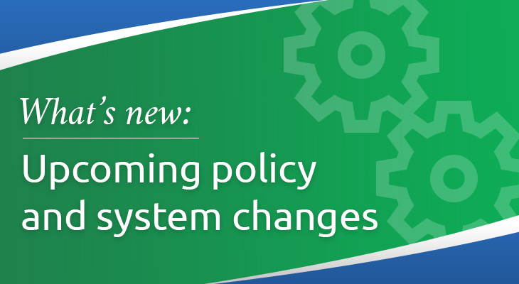 Upcoming policy and system changes