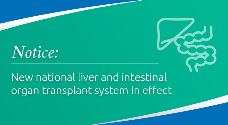 Notice, new national liver and intestinal organ transplant system in effect.